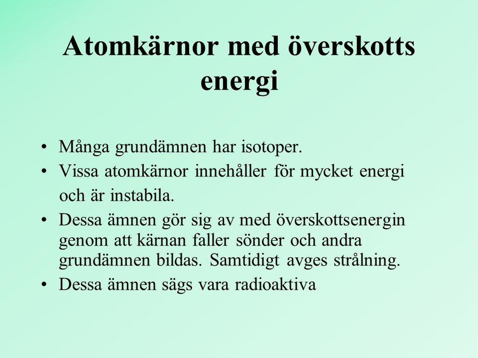 Atomkärnor med överskotts energi Många grundämnen har isotoper. Vissa atomkärnor innehåller för mycket energi och är instabila. Dessa ämnen gör sig av