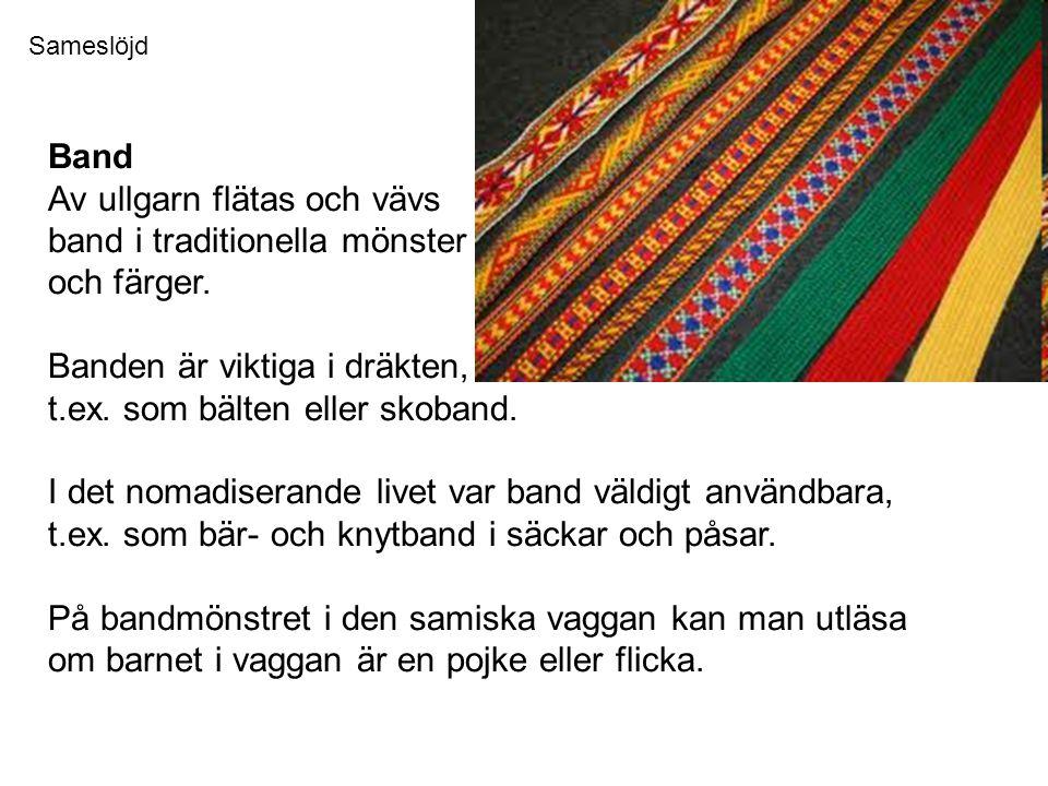 Band Av ullgarn flätas och vävs band i traditionella mönster och färger. Banden är viktiga i dräkten, t.ex. som bälten eller skoband. I det nomadisera