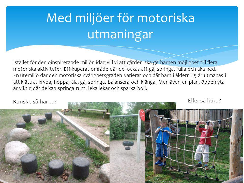 Med miljöer för motoriska utmaningar Istället för den oinspirerande miljön idag vill vi att gården ska ge barnen möjlighet till flera motoriska aktiviteter.
