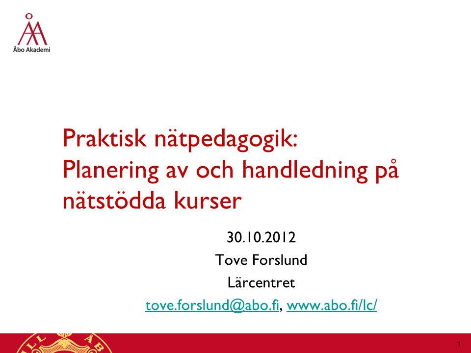 Praktisk nätpedagogik: Planering av och handledning på nätstödda kurser 30.10.2012 Tove Forslund Lärcentret tove.forslund@abo.fitove.forslund@abo.fi, www.abo.fi/lc/www.abo.fi/lc/ 1