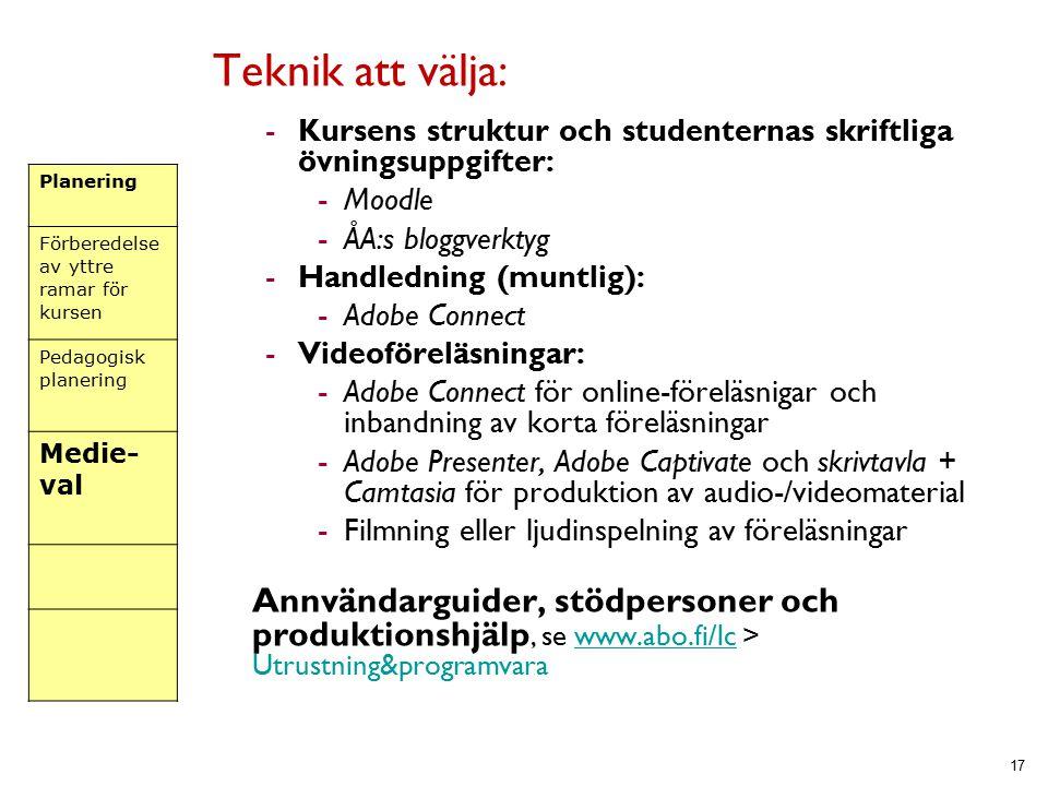 Teknik att välja: -Kursens struktur och studenternas skriftliga övningsuppgifter: -Moodle -ÅA:s bloggverktyg -Handledning (muntlig): -Adobe Connect -Videoföreläsningar: -Adobe Connect för online-föreläsnigar och inbandning av korta föreläsningar -Adobe Presenter, Adobe Captivate och skrivtavla + Camtasia för produktion av audio-/videomaterial -Filmning eller ljudinspelning av föreläsningar Annvändarguider, stödpersoner och produktionshjälp, se www.abo.fi/lc > Utrustning&programvarawww.abo.fi/lc 17 Planering Förberedelse av yttre ramar för kursen Pedagogisk planering Medie- val