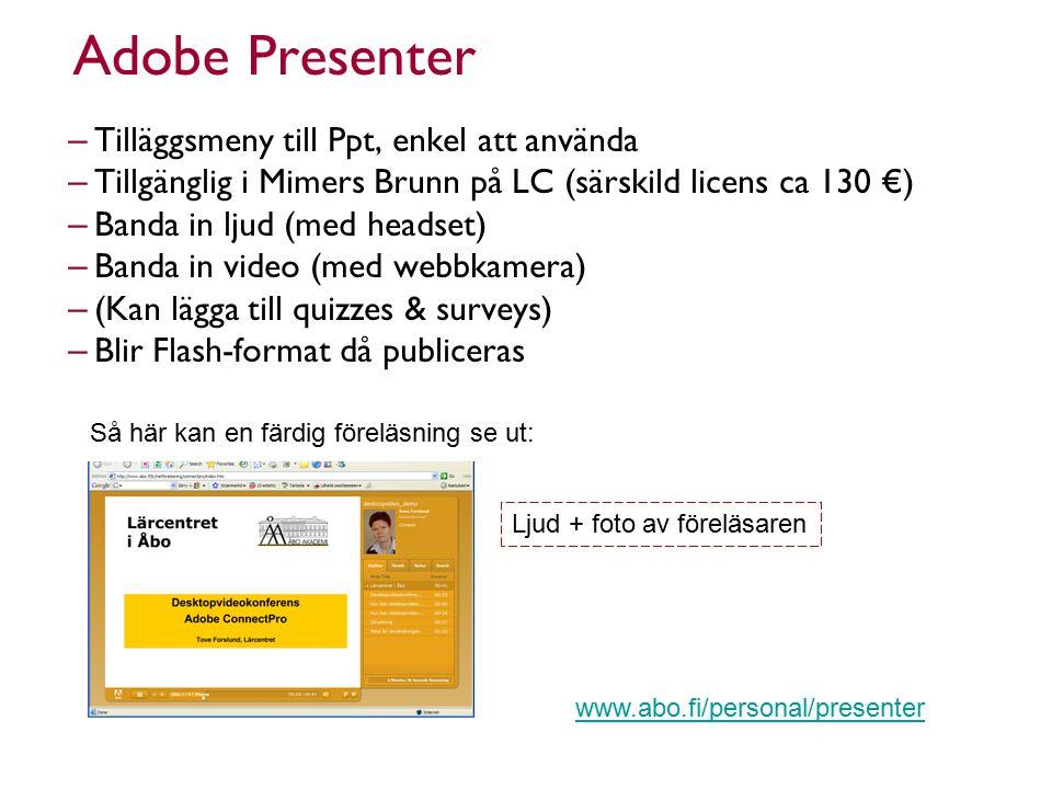 Adobe Presenter – Tilläggsmeny till Ppt, enkel att använda – Tillgänglig i Mimers Brunn på LC (särskild licens ca 130 €) – Banda in ljud (med headset) – Banda in video (med webbkamera) – (Kan lägga till quizzes & surveys) – Blir Flash-format då publiceras Så här kan en färdig föreläsning se ut: Ljud + foto av föreläsaren www.abo.fi/personal/presenter