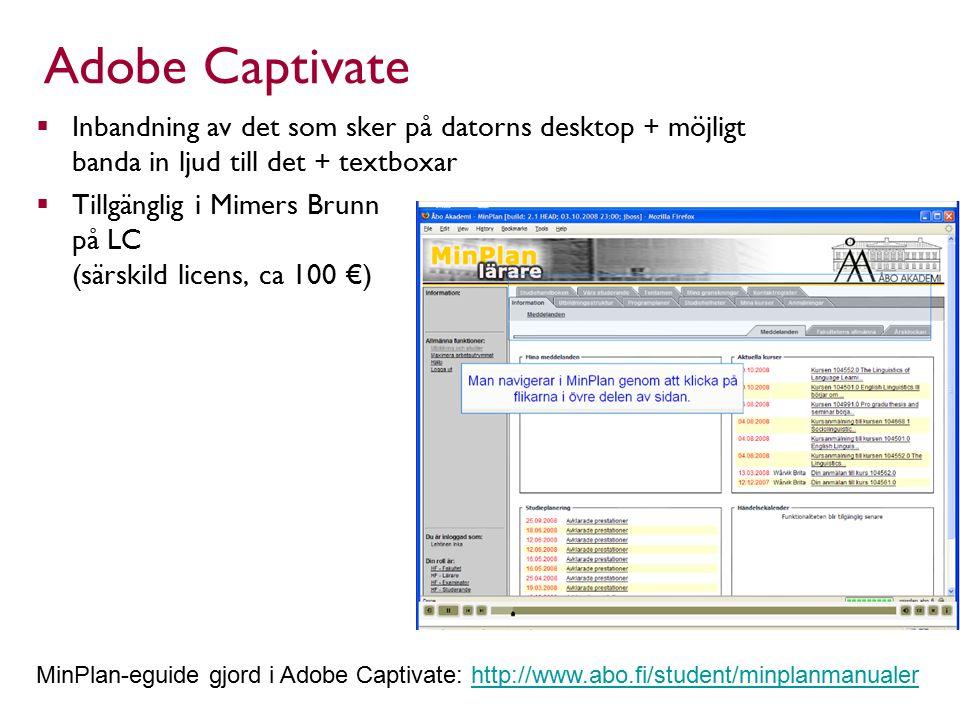 Adobe Captivate  Inbandning av det som sker på datorns desktop + möjligt banda in ljud till det + textboxar  Tillgänglig i Mimers Brunn på LC (särskild licens, ca 100 €) MinPlan-eguide gjord i Adobe Captivate: http://www.abo.fi/student/minplanmanualerhttp://www.abo.fi/student/minplanmanualer