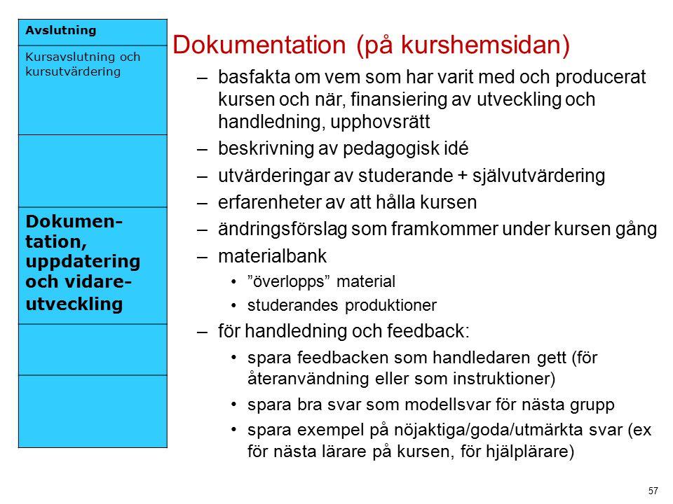 57 Avslutning Kursavslutning och kursutvärdering Dokumen- tation, uppdatering och vidare- utveckling Dokumentation (på kurshemsidan) –basfakta om vem som har varit med och producerat kursen och när, finansiering av utveckling och handledning, upphovsrätt –beskrivning av pedagogisk idé –utvärderingar av studerande + självutvärdering –erfarenheter av att hålla kursen –ändringsförslag som framkommer under kursen gång –materialbank överlopps material studerandes produktioner –för handledning och feedback: spara feedbacken som handledaren gett (för återanvändning eller som instruktioner) spara bra svar som modellsvar för nästa grupp spara exempel på nöjaktiga/goda/utmärkta svar (ex för nästa lärare på kursen, för hjälplärare)