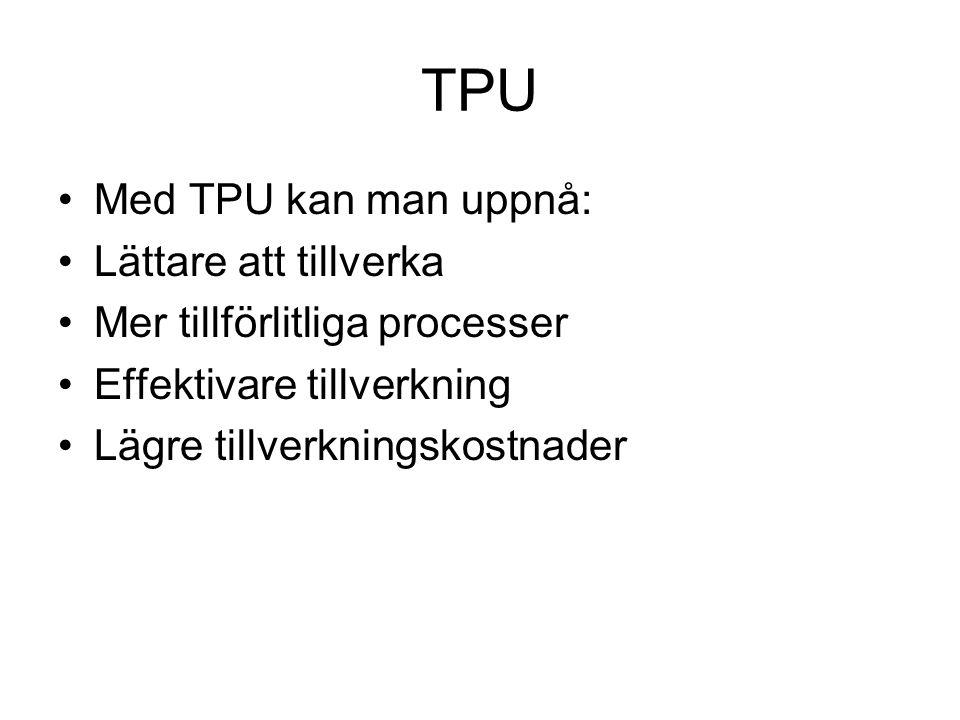 TPU Med TPU kan man uppnå: Lättare att tillverka Mer tillförlitliga processer Effektivare tillverkning Lägre tillverkningskostnader