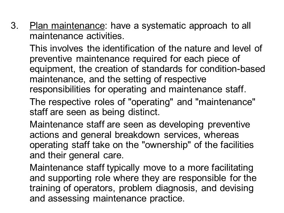 3.Plan maintenance: have a systematic approach to all maintenance activities. This involves the identification of the nature and level of preventive m