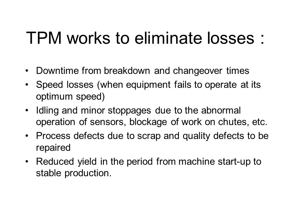 TPM works to eliminate losses : Downtime from breakdown and changeover times Speed losses (when equipment fails to operate at its optimum speed) Idlin