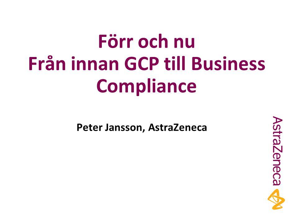 Förr och nu Från innan GCP till Business Compliance Peter Jansson, AstraZeneca