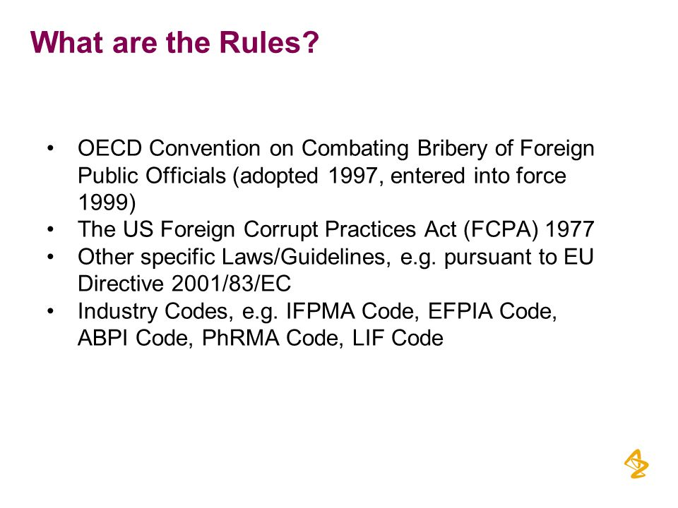 OECD Convention on Combating Bribery of Foreign Public Officials (adopted 1997, entered into force 1999) The US Foreign Corrupt Practices Act (FCPA) 1977 Other specific Laws/Guidelines, e.g.