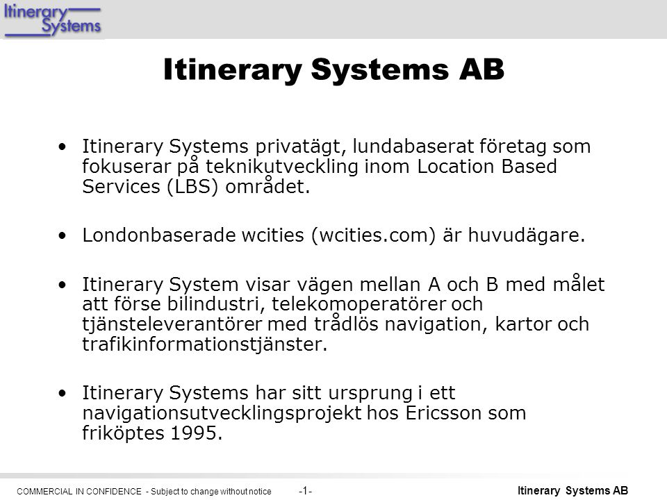 COMMERCIAL IN CONFIDENCE - Subject to change without notice -1- Itinerary Systems AB Itinerary Systems privatägt, lundabaserat företag som fokuserar på teknikutveckling inom Location Based Services (LBS) området.