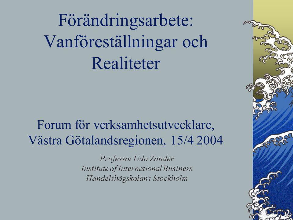 Förändringsarbete: Vanföreställningar och Realiteter Forum för verksamhetsutvecklare, Västra Götalandsregionen, 15/4 2004 Professor Udo Zander Institute of International Business Handelshögskolan i Stockholm