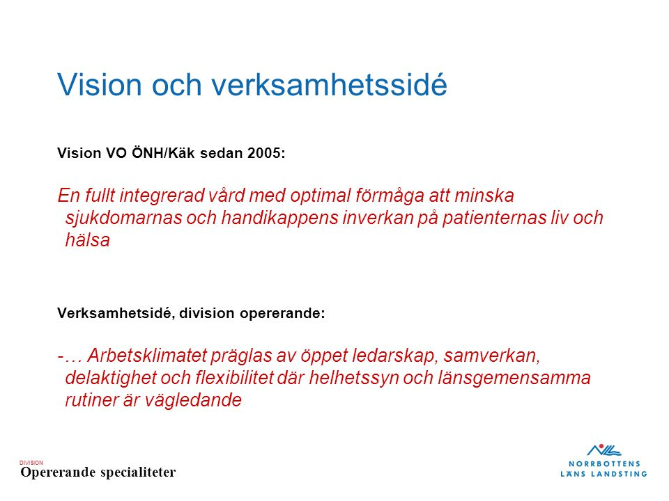 DIVISION Opererande specialiteter Vision VO ÖNH/Käk sedan 2005: En fullt integrerad vård med optimal förmåga att minska sjukdomarnas och handikappens inverkan på patienternas liv och hälsa Verksamhetsidé, division opererande: -… Arbetsklimatet präglas av öppet ledarskap, samverkan, delaktighet och flexibilitet där helhetssyn och länsgemensamma rutiner är vägledande Vision och verksamhetssidé