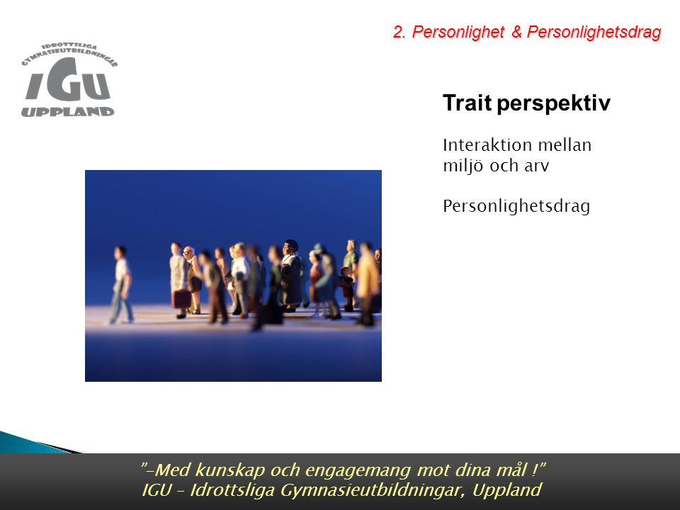 Trait perspektiv Interaktion mellan miljö och arv Personlighetsdrag -Med kunskap och engagemang mot dina mål ! IGU – Idrottsliga Gymnasieutbildningar, Uppland