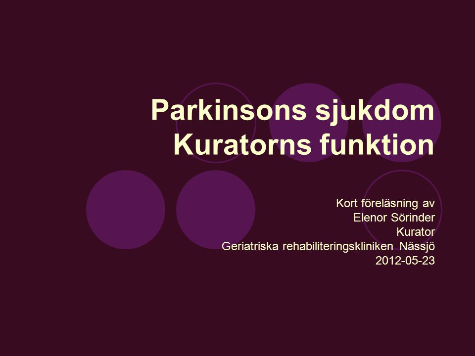 Parkinsons sjukdom Kuratorns funktion Kort föreläsning av Elenor Sörinder Kurator Geriatriska rehabiliteringskliniken Nässjö 2012-05-23