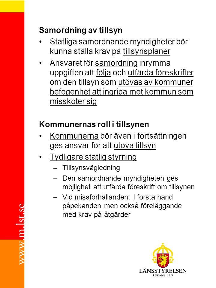 Samordning av tillsyn Statliga samordnande myndigheter bör kunna ställa krav på tillsynsplaner Ansvaret för samordning inrymma uppgiften att följa och utfärda föreskrifter om den tillsyn som utövas av kommuner befogenhet att ingripa mot kommun som missköter sig Kommunernas roll i tillsynen Kommunerna bör även i fortsättningen ges ansvar för att utöva tillsyn Tydligare statlig styrning –Tillsynsvägledning –Den samordnande myndigheten ges möjlighet att utfärda föreskrift om tillsynen –Vid missförhållanden; I första hand påpekanden men också föreläggande med krav på åtgärder