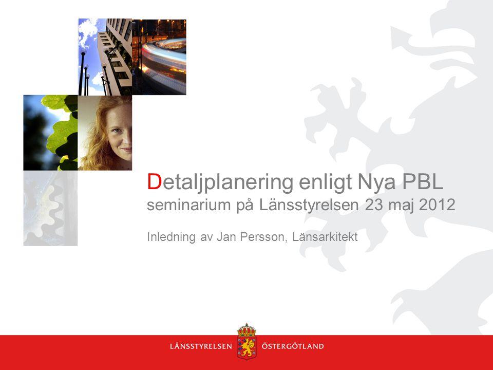 Detaljplanering enligt Nya PBL seminarium på Länsstyrelsen 23 maj 2012 Inledning av Jan Persson, Länsarkitekt