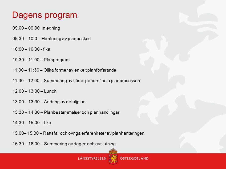 Dagens program : 09.00 – 09.30 Inledning 09:30 – 10.0 – Hantering av planbesked 10:00 – 10.30 - fika 10.30 – 11:00 – Planprogram 11:00 – 11:30 – Olika former av enkelt planförfarande 11:30 – 12:00 – Summering av flödet genom hela planprocessen 12.00 – 13.00 – Lunch 13.00 – 13:30 – Ändring av detaljplan 13:30 – 14:30 – Planbestämmelser och planhandlingar 14.30 – 15.00 – fika 15.00– 15.30 – Rättsfall och övriga erfarenheter av planhanteringen 15:30 – 16:00 – Summering av dagen och avslutning
