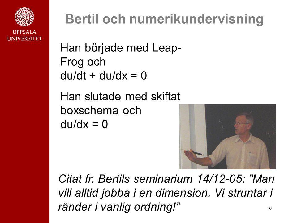 9 Bertil och numerikundervisning Han började med Leap- Frog och du/dt + du/dx = 0 Han slutade med skiftat boxschema och du/dx = 0 Citat fr. Bertils se