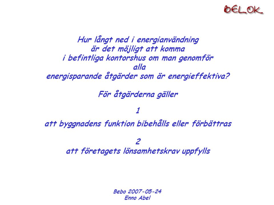 Bebo 2007-05-24 Enno Abel Etapp 1 Förberedelser Identifiering av energiåtgärder Kostnadsbedömningar Energiberäkningar Lönsamhetskalkyler Beslutsunderlag BELOK rapporter Urval Etapp 2 Genomförande av åtgärdspaketet Uppföljning 5 byggnader 3 byggnader