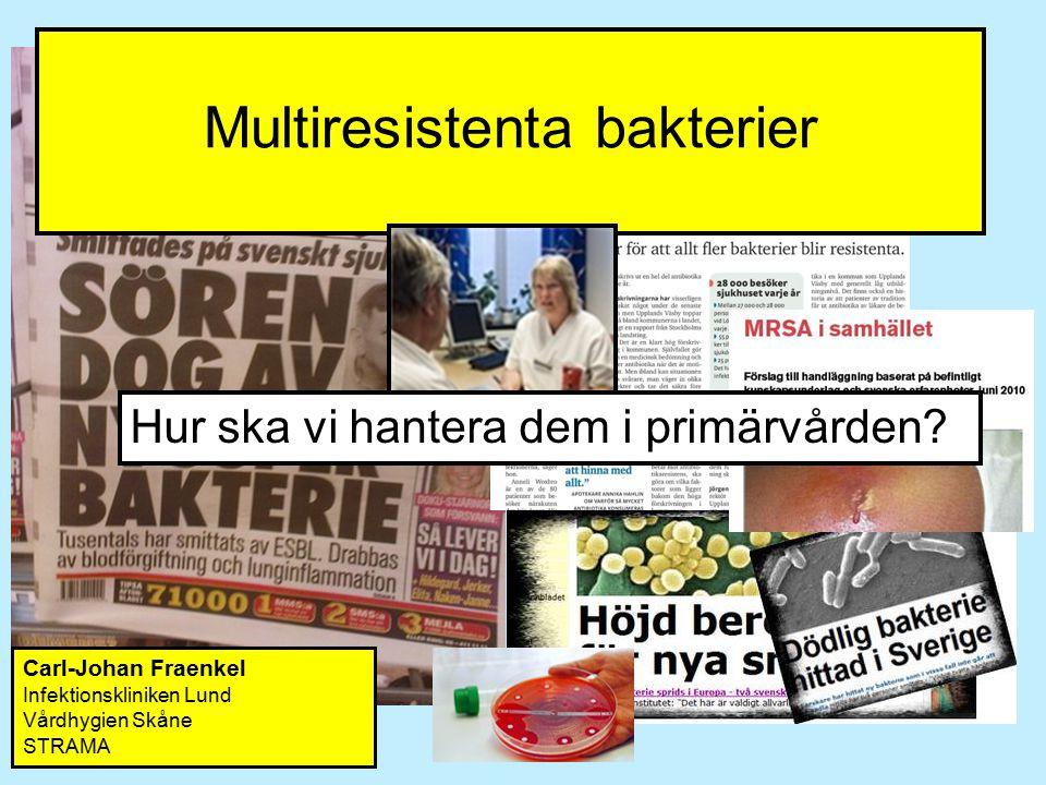 Multiresistenta bakterier Carl-Johan Fraenkel Infektionskliniken Lund Vårdhygien Skåne STRAMA Hur ska vi hantera dem i primärvården?