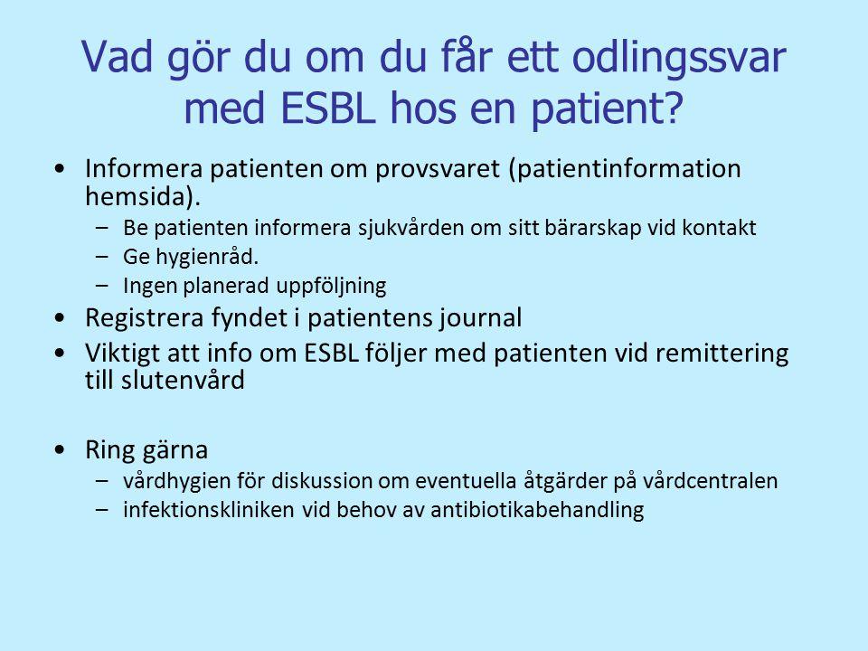 Vad gör du om du får ett odlingssvar med ESBL hos en patient? Informera patienten om provsvaret (patientinformation hemsida). –Be patienten informera