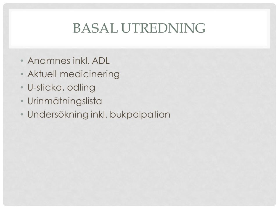 BASAL UTREDNING Anamnes inkl. ADL Aktuell medicinering U-sticka, odling Urinmätningslista Undersökning inkl. bukpalpation