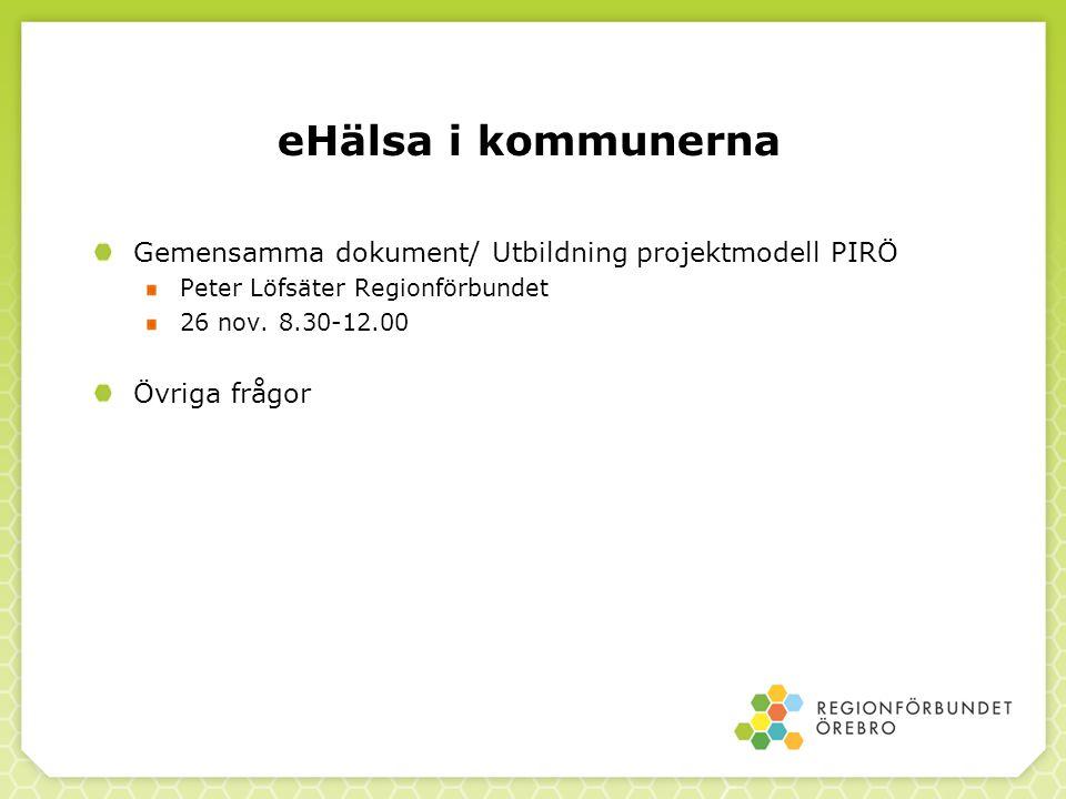 eHälsa i kommunerna Gemensamma dokument/ Utbildning projektmodell PIRÖ Peter Löfsäter Regionförbundet 26 nov. 8.30-12.00 Övriga frågor