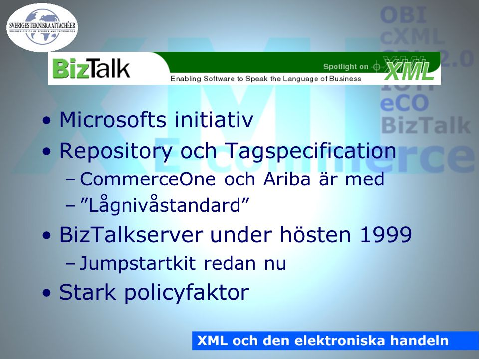BizTalk Microsofts initiativ Repository och Tagspecification –CommerceOne och Ariba är med – Lågnivåstandard BizTalkserver under hösten 1999 –Jumpstartkit redan nu Stark policyfaktor