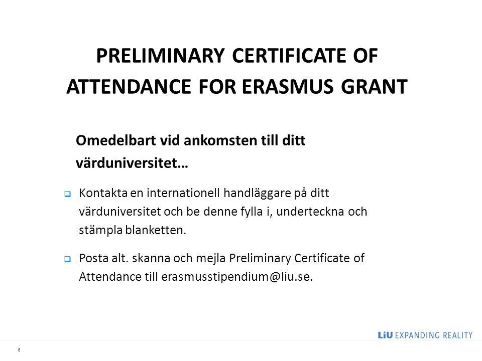 6 PRELIMINARY CERTIFICATE OF ATTENDANCE FOR ERASMUS GRANT Omedelbart vid ankomsten till ditt värduniversitet…  Kontakta en internationell handläggare på ditt värduniversitet och be denne fylla i, underteckna och stämpla blanketten.