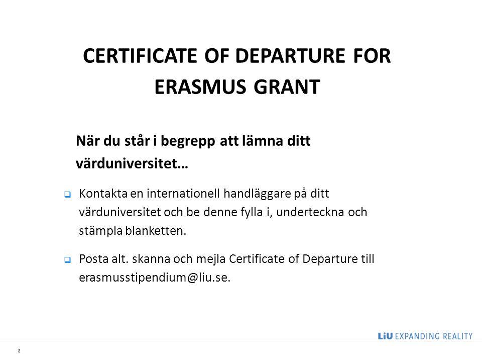 8 CERTIFICATE OF DEPARTURE FOR ERASMUS GRANT När du står i begrepp att lämna ditt värduniversitet…  Kontakta en internationell handläggare på ditt värduniversitet och be denne fylla i, underteckna och stämpla blanketten.