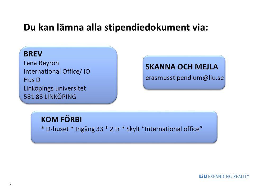 9 Du kan lämna alla stipendiedokument via: BREV Lena Beyron International Office/ IO Hus D Linköpings universitet 581 83 LINKÖPING KOM FÖRBI * D-huset * Ingång 33 * 2 tr * Skylt International office SKANNA OCH MEJLA erasmusstipendium@liu.se