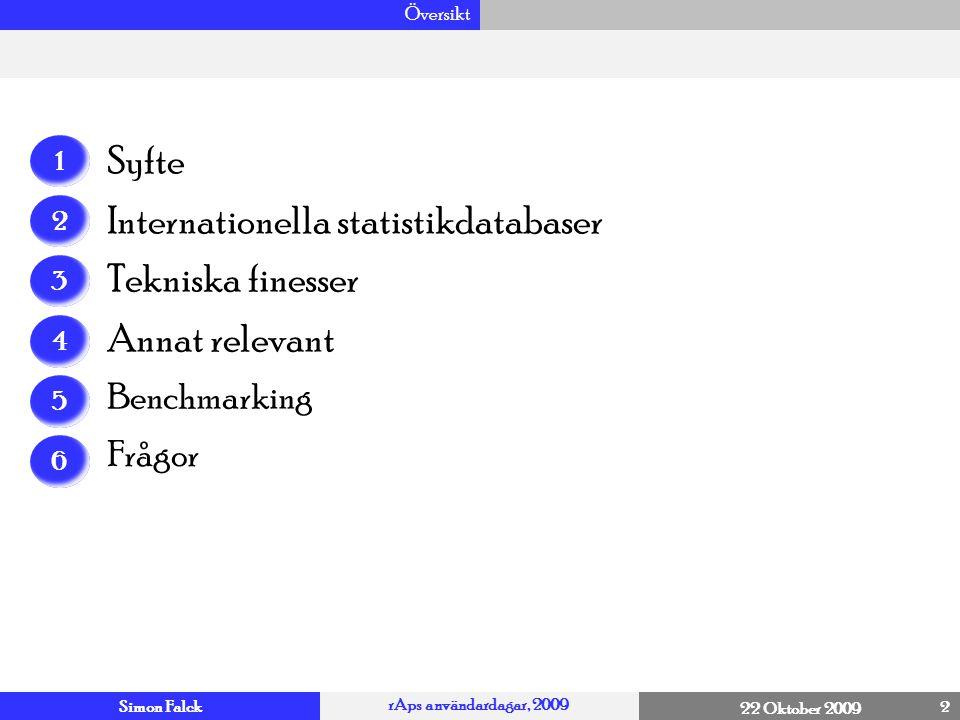 Simon Falck rAps användardagar, 2009 22 Oktober 2009 Syfte 3 4 Den här föreläsningen syftar till att skapa perspektiv och diskussion om hur rAps systemet kan vidareutvecklas Vi fokuserar på Internationella databaser med regional statistik Tekniska finesser Detta genom att göra en internationell utblick där vi tittar på hur internationella aktörer har disponerat sina databaser och vilka tekniska finesser som tagits fram för att underlätta användningen av dessa Om tiden räcker – diskuterar vi hur statistiken från dessa aktörer kan användas i benchmarking sammanhang, några saker att tänka på i jämförande analyser och annat relevant  Kan vi utifrån detta föra en strategisk diskussion om hur rAps skulle kunna vidareutvecklas?