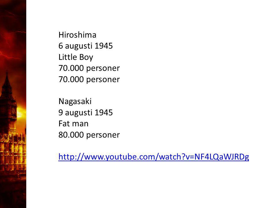 Hiroshima 6 augusti 1945 Little Boy 70.000 personer Nagasaki 9 augusti 1945 Fat man 80.000 personer http://www.youtube.com/watch?v=NF4LQaWJRDg