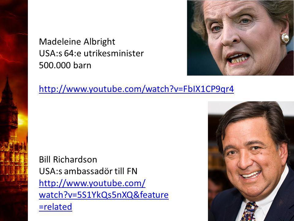 Madeleine Albright USA:s 64:e utrikesminister 500.000 barn http://www.youtube.com/watch?v=FbIX1CP9qr4 Bill Richardson USA:s ambassadör till FN http://