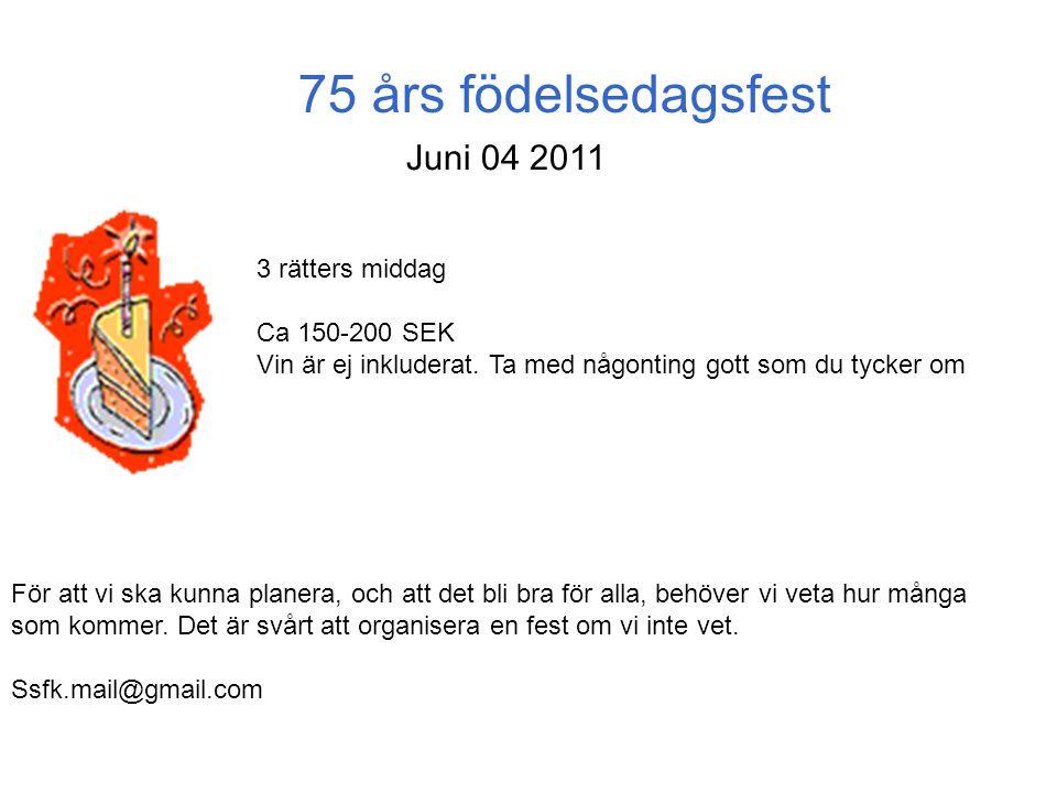 75 års födelsedagsfest Juni 04 2011 3 rätters middag Ca 150-200 SEK Vin är ej inkluderat. Ta med någonting gott som du tycker om För att vi ska kunna