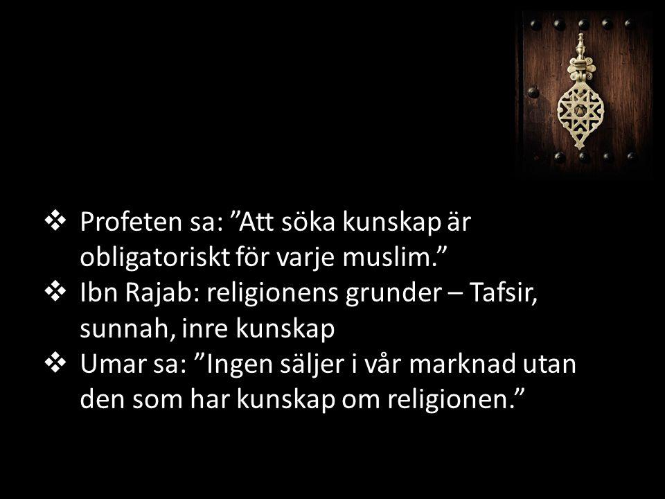  Profeten sa: Att söka kunskap är obligatoriskt för varje muslim.  Ibn Rajab: religionens grunder – Tafsir, sunnah, inre kunskap  Umar sa: Ingen säljer i vår marknad utan den som har kunskap om religionen.