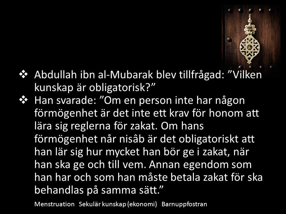  Abdullah ibn al-Mubarak blev tillfrågad: Vilken kunskap är obligatorisk  Han svarade: Om en person inte har någon förmögenhet är det inte ett krav för honom att lära sig reglerna för zakat.