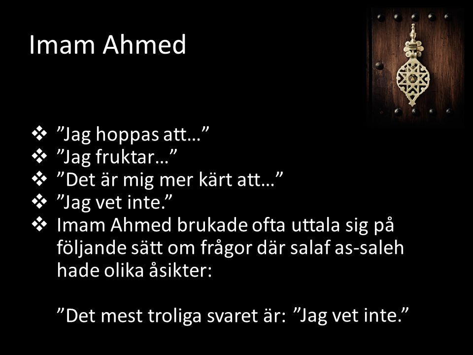 Jag hoppas att…  Jag fruktar…  Det är mig mer kärt att…  Jag vet inte.  Imam Ahmed brukade ofta uttala sig på följande sätt om frågor där salaf as-saleh hade olika åsikter: Det mest troliga svaret är: Imam Ahmed Jag vet inte.