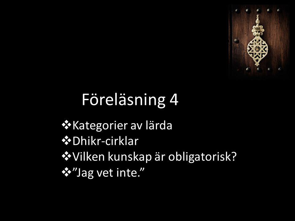 """Föreläsning 4  Kategorier av lärda  Dhikr-cirklar  Vilken kunskap är obligatorisk?  """"Jag vet inte."""""""