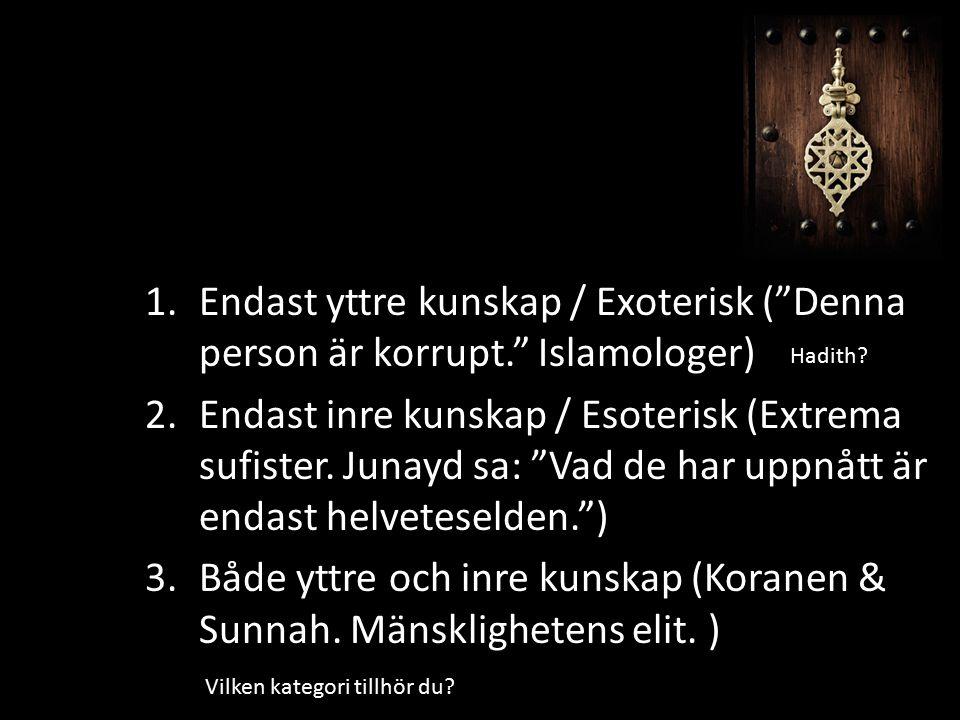 """1.Endast yttre kunskap / Exoterisk (""""Denna person är korrupt."""" Islamologer) 2.Endast inre kunskap / Esoterisk (Extrema sufister. Junayd sa: """"Vad de ha"""