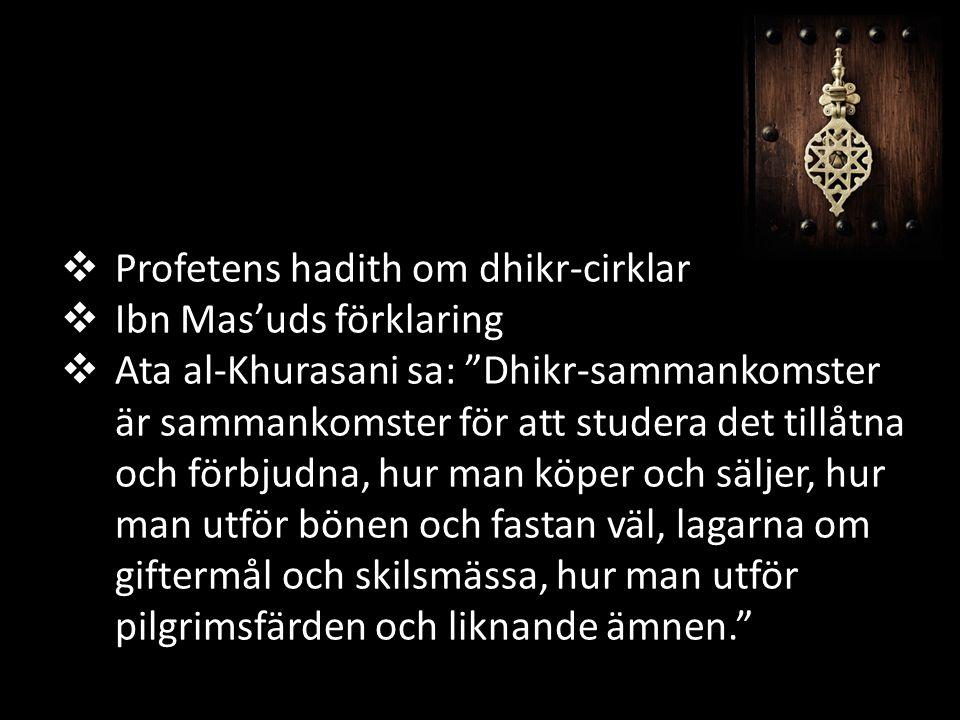  Profetens hadith om dhikr-cirklar  Ibn Mas'uds förklaring  Ata al-Khurasani sa: Dhikr-sammankomster är sammankomster för att studera det tillåtna och förbjudna, hur man köper och säljer, hur man utför bönen och fastan väl, lagarna om giftermål och skilsmässa, hur man utför pilgrimsfärden och liknande ämnen.