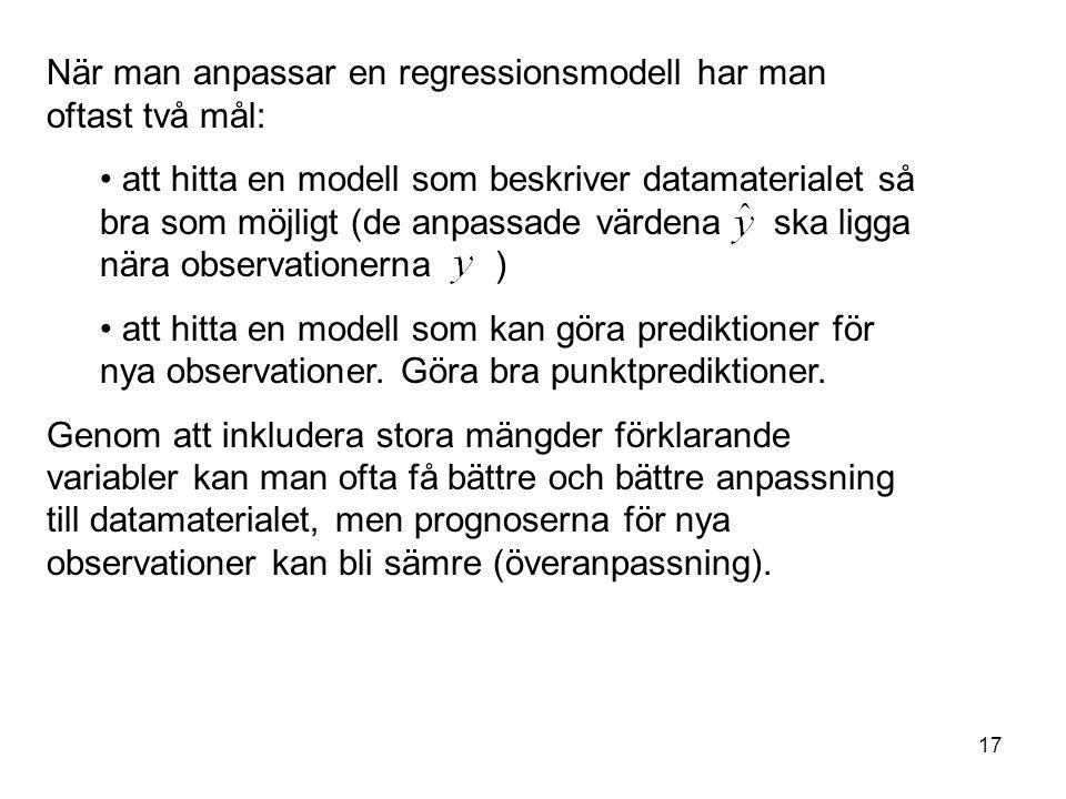 17 När man anpassar en regressionsmodell har man oftast två mål: att hitta en modell som beskriver datamaterialet så bra som möjligt (de anpassade vär