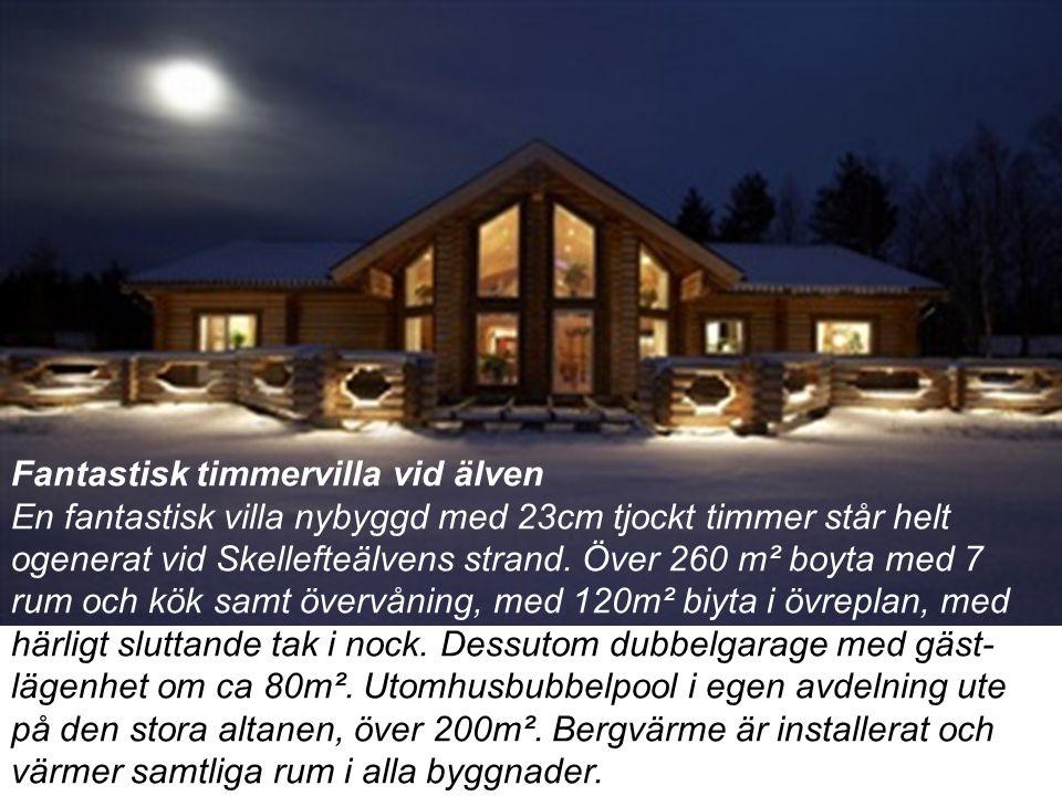 Fantastisk timmervilla vid älven En fantastisk villa nybyggd med 23cm tjockt timmer står helt ogenerat vid Skellefteälvens strand.