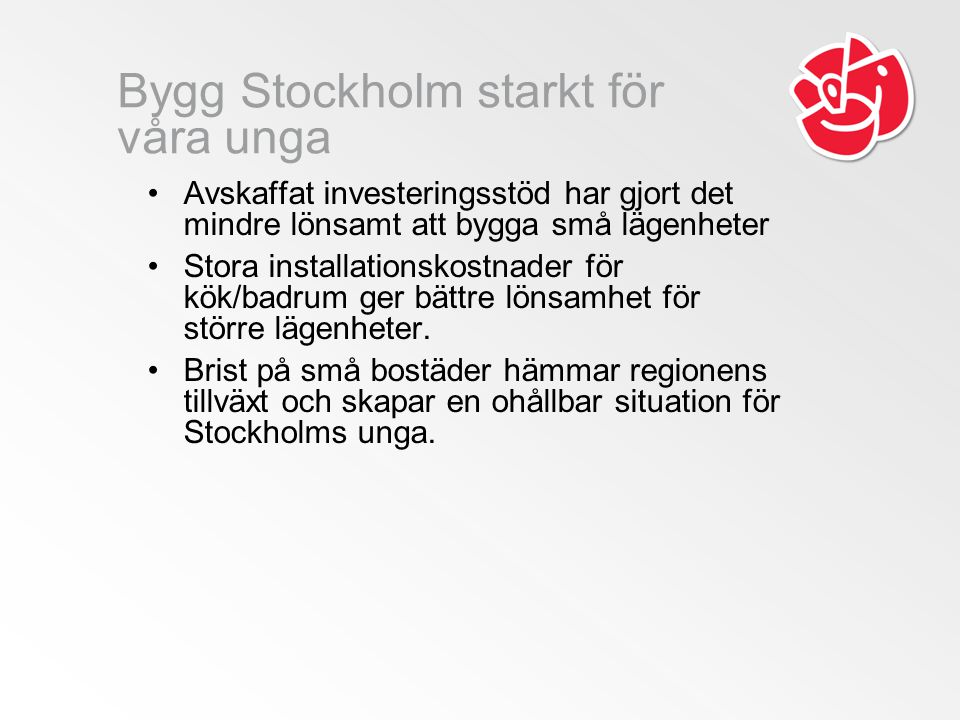 Bygg Stockholm starkt för våra unga Avskaffat investeringsstöd har gjort det mindre lönsamt att bygga små lägenheter Stora installationskostnader för kök/badrum ger bättre lönsamhet för större lägenheter.