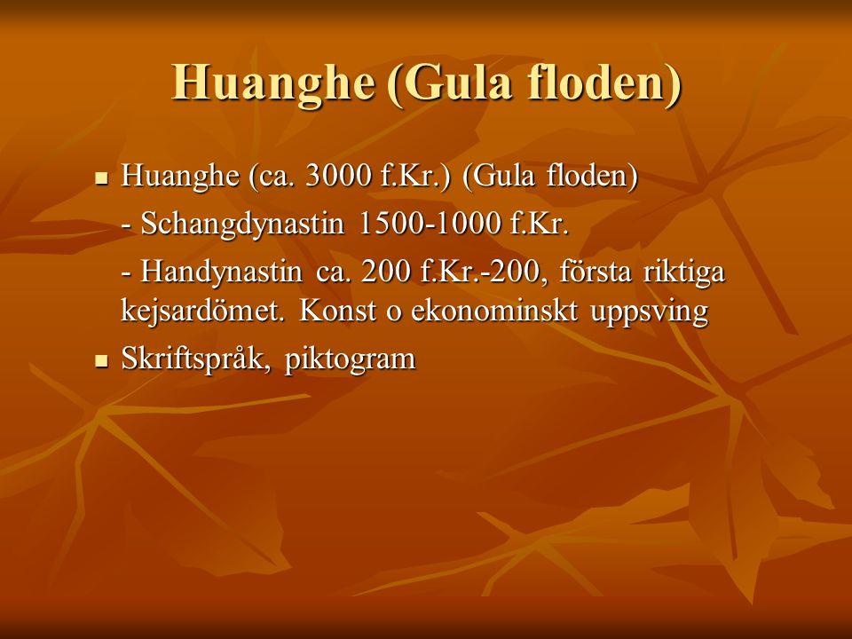 Huanghe (Gula floden) Huanghe (ca. 3000 f.Kr.) (Gula floden) Huanghe (ca. 3000 f.Kr.) (Gula floden) - Schangdynastin 1500-1000 f.Kr. - Handynastin ca.