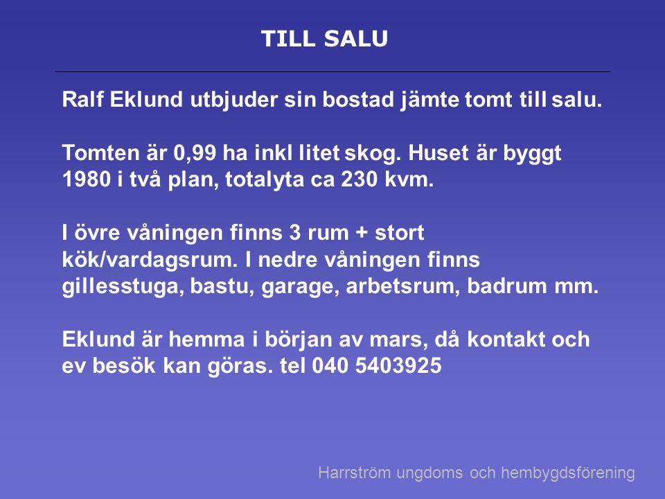 TILL SALU Ralf Eklund utbjuder sin bostad jämte tomt till salu. Tomten är 0,99 ha inkl litet skog. Huset är byggt 1980 i två plan, totalyta ca 230 kvm