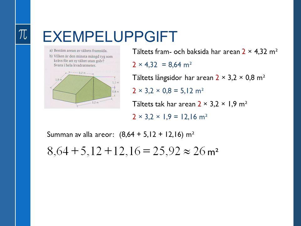 EXEMPELUPPGIFT Tältets fram- och baksida har arean 2 × 4,32 m² 2 × 4,32 = 8,64 m² Tältets långsidor har arean 2 × 3,2 × 0,8 m² Tältets tak har arean 2 × 3,2 × 1,9 m² 2 × 3,2 × 0,8 = 5,12 m² 2 × 3,2 × 1,9 = 12,16 m² Summan av alla areor: (8,64 + 5,12 + 12,16) m² m²