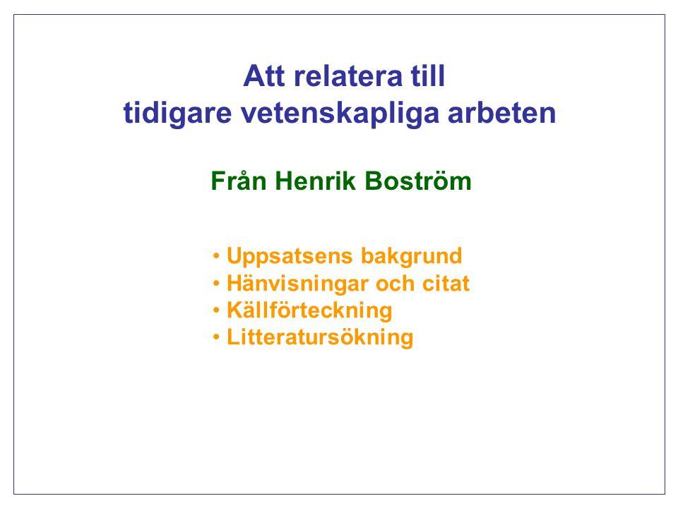 Att relatera till tidigare vetenskapliga arbeten Från Henrik Boström Uppsatsens bakgrund Hänvisningar och citat Källförteckning Litteratursökning