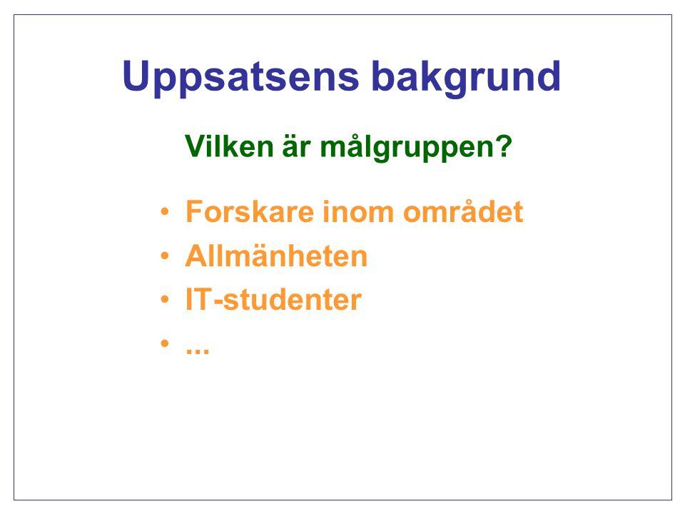 Uppsatsens bakgrund Forskare inom området Allmänheten IT-studenter... Vilken är målgruppen?