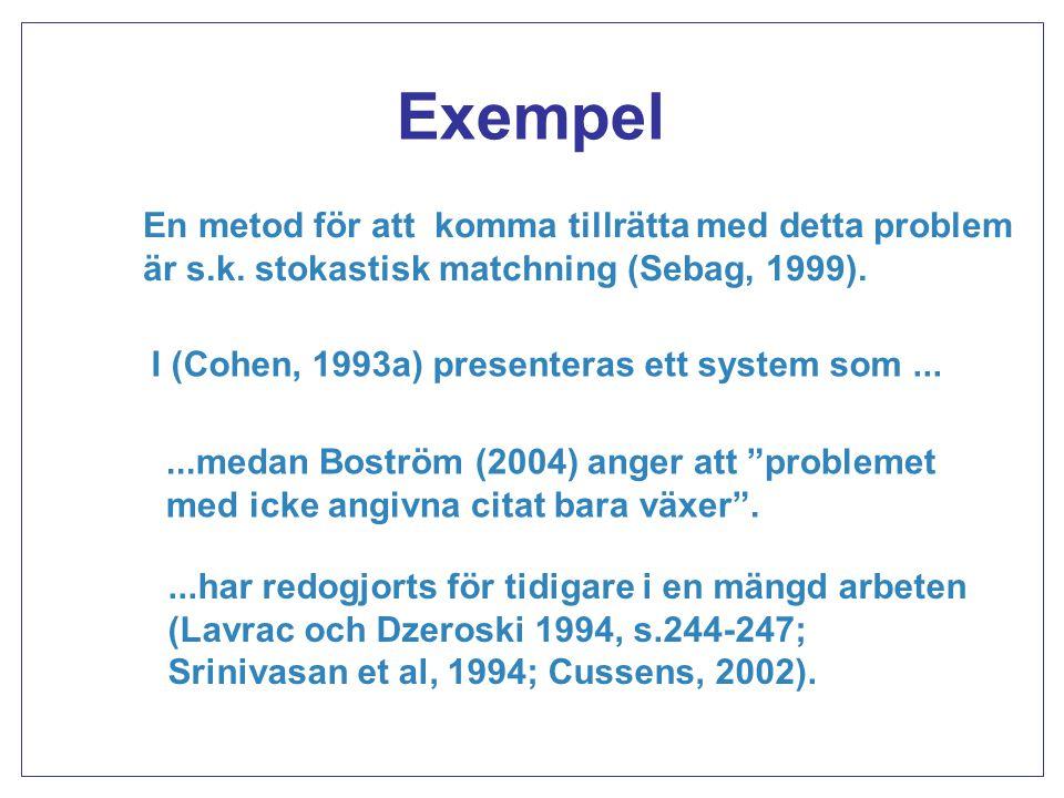 Exempel En metod för att komma tillrätta med detta problem är s.k. stokastisk matchning (Sebag, 1999). I (Cohen, 1993a) presenteras ett system som....